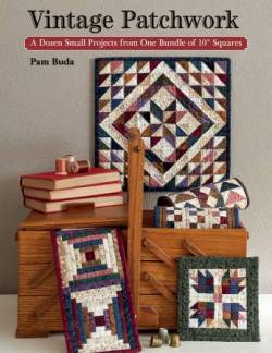Vintage Patchwork: A Dozen Small Projects From a Bundle of 10 inch Squares